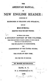 The American Manual, Or, New English Reader: Consisting of Exercises in Reading and Speaking, Both in Prose and Poetry; Selected from the Best Writers. To which are Added, a Succint History of the Colonies, from the Discovery of North America to the Close of the War of the Revolution; the Declaration of Independence, the Constitution of the United States, and of the State of New York. For the Use of Schools