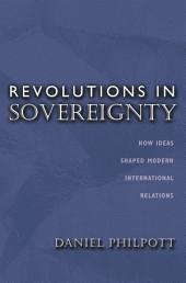 Revolutions in Sovereignty: How Ideas Shaped Modern International Relations: How Ideas Shaped Modern International Relations