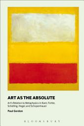 Art as the Absolute: Art's Relation to Metaphysics in Kant, Fichte, Schelling, Hegel, and Schopenhauer