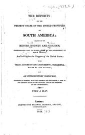 The Reports on the Present State of the United Provinces of South America; Drawn Up by Messrs. Rodney and Graham, Commissioners Sent to Buenos Ayres by the Government of North America, and Laid Before the Congress of the United States: With Their Accompanying Documents; Occasional Notes by the Editor; and an Introductory Discourse, Intended to Present, with the Reports and Documents a View of the Present State of the Country, and of the Progress of the Independents...