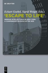 """Escape to Life"": German Intellectuals in New York: A Compendium on Exile after 1933"