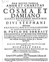 Duae Moysis tabulae amor et charitas in ss. medico-martyribus Cosma et Damiano sacris medicorum nundinis amoena panegyri dilaudata. -Viennae Austriae, Voigt 1669