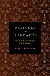 Preludes to Pragmatism: Toward a Reconstruction of Philosophy