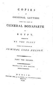 Copies of Original Letters from the Army of General Bonaparte in Egypt, Intercepted by the Fleet Under the Command of Admiral Lord Nelson: Complete in Two Parts : Translated Into English. To which is Added an Authentic Narrative of the Proceedings of His Majesty's Squadron, Under the Command of Rear-Admiral Sir Horatio Nelson (now Lord Nelson) from Its Sailing from Gibraltar to the Conclusion of the Glorious Battle of the Nile