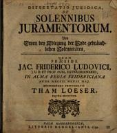 Dissertatio Juridica, De Solennibus Juramentorum: Von Denen bey Ablegung der Eyde gebräuchlichen Solennitäten