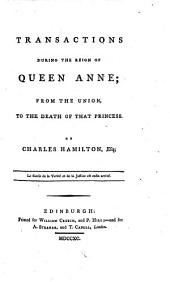 Transactions During the Reign of Queen Anne: From the Union, to the Death of that Princess