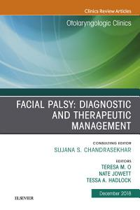 Facial Palsy  Diagnostic and Therapeutic Management  An Issue of Otolaryngologic Clinics of North America  Ebook