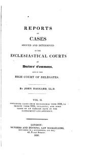 Reports of Cases Argued and Determined in the Ecclesiastical Courts Ct Doctors' Commons, and in the High Court of Delegates: 1830-1833