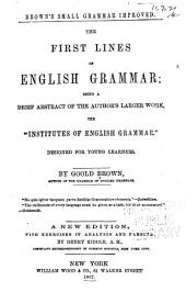 "Brown's Small Grammar Improved: The First Lines of English Grammar; Being a Brief Abstract of the Author's Larger Work, the ""Institutes of English Grammar."" Designed for Young Learners"