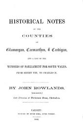 Historical Notes of the Counties of Glamorgan, Carmarthen and Cardigan: And a List of the Members of Parliament for South Wales, from Henry VIII, to Charles II.