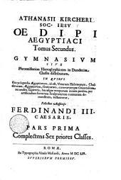 ATHANASII KIRCHERI E SOC. IESV, OEDIPVS AEGYPTIACVS.: GYMNASIVM SIVE Phrontisterion Hieroglyphicum in Duodecim Classes distributum. IN QVIBVS Encyclopaedia AEgyptiorum, id est, Veterum Hebraeorum, Chaldaeorum, AEgyptiorum, Graecorum, coeterorumque Orientalium recondita Sapientia, hucusque temporum iniuria perdita, per artificiosum sacrarum Sculpturarum contextum demonstrata, instauratur, Felicibus Auspicijs FERDINANDI III. CAESARIS. PARS PRIMA Complectens Sex priores Classes. Tomus Secundus, Volume 2