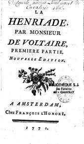 La Henriade, Par Monsieur de Voltaire, Premiere partie. [- Seconde partie. Concernant les Variantes & l'Essai sur la Poésie Epique].