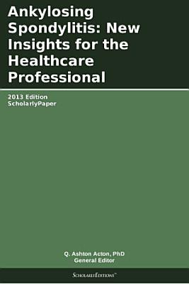Ankylosing Spondylitis: New Insights for the Healthcare Professional: 2013 Edition
