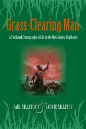 Grass-Clearing Man: A Factional Ethnography of Life in the New Guinea Highlands