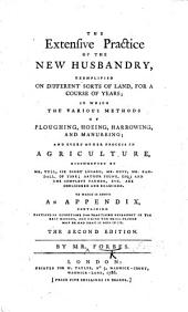 The Extensive Practice of the New Husbandry, Exemplified on Different Sorts of Land, for a Course of Years; in which the Various Methods of Ploughing, Hoeing ... and Every Other Process in Agriculture, Recommended by Mr. Tull, ... Etc., are Considered ... To which is Added an Appendix Containing ... Directions for Practising Husbandry, ... The Second Edition