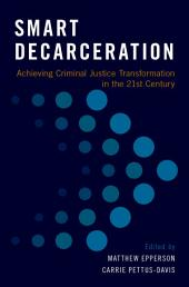 Smart Decarceration: Achieving Criminal Justice Transformation in the 21st Century