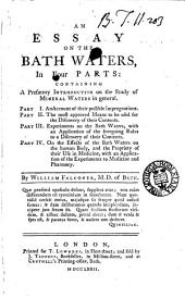 An Essay on the Bath Waters,: In Four Parts: Containing a Prefatory Introduction on the Study of Mineral Waters in General. Part I. An Account of Their Possible Impregnations. Part II. The Most Approved Means to be Used for the Discovery of Their Contents. Part III. Experiments on the Bath Waters, with an Application of the Foregoing Rules to a Discovery of Their Contents. Part IV. On the Effects of the Bath Waters on the Human Body, and the Propriety of Their Use in Medicine, with an Application of the Experiments to Medicine and Pharmacy