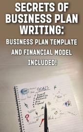 Secrets of Business Plan Writing: BUSINESS PLAN TEMPLATE AND FINANCIAL MODEL INCLUDED!