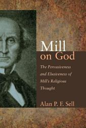 Mill on God: The Pervasiveness and Elusiveness of Mill's Religious Thought