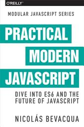 Practical Modern JavaScript: Dive into ES6 and the Future of JavaScript