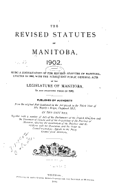 The Revised Statutes of Manitoba, 1902: Being a Consolidation of the Revised Statutes of Manitoba Enacted in 1892, with the Subsequent Public General Acts of the Legislature of Manitoba, to and Including Those of 1902. Published by Authority, Volume 1