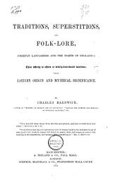 Traditions, Superstitions and Folk-lore: Chiefly Lancashire and the North of England, Their Affinity to Others in Widely-distributed Localities, Their Eastern Origin and Mythical Significance