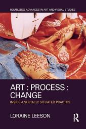 Art : Process : Change: Inside a Socially Situated Practice