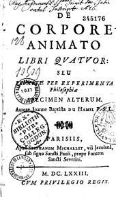 De Corpore animato libri quatuor, seu Promotae per experimenta philosophiae specimen alterum, autore Joanne Baptista Du Hamel,...