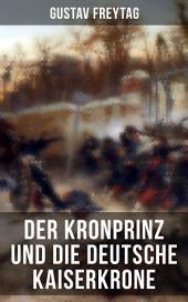 Der Kronprinz und die deutsche Kaiserkrone: Deutsch-Französische Krieg 1870/71 (Erinnerungsblätter deutscher Regimenter)