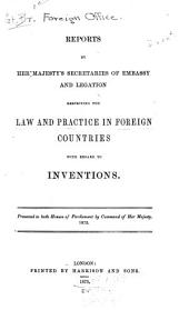 Reports by Her Majesty's Secretaries of Embassy and Legation Respecting the Law and Practice in Foreign Countries with Regard to Inventions