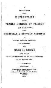 A Collection of the Epistles from the Yearly Meeting of Friends in London: To the Quarterly and Monthly Meetings in Great-Britain, Ireland and Elsewhere, from 1675 to 1820 ; Being from the First Establishment of that Meeting to the Present Time