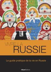 Vivre la Russie: Le guide pratique de la vie en Russie