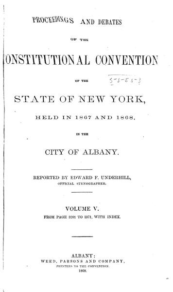 Proceedings and Debates of the Constitutional Convention of the State of New York  Held in 1867 and 1868 in the City of Albany PDF