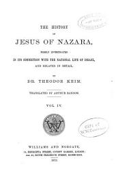The History of Jesus of Nazara: Considered in Its Connection with the National Life of Israel, and Related in Detail, Volume 4