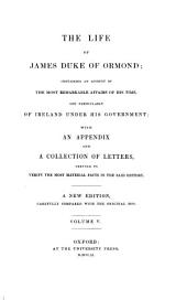 The life of James duke of Ormond; containing an account of the most remarkable affairs of his time, and particularly of Ireland under his government with an appendix and a collection of letters, serving to verify the most material facts in the said history: A new edition, carefully compared with the original mss. [James Butler, 1. Duke of Ormonde]. V