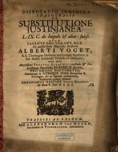 Disputatio Iuridica Inauguralis De Substitutione Iustinanea: Ad L. IX. C. de impub. & alior. subst