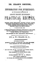 Dr. Chase's Recipes, Or, Information for Everybody: An Invaluable Collection of about Eight Hundred Practical Recipes for Merchants, Grocers, Saloon-keepers, Physicians, Druggists, Tanners, Shoemakers, Harness Makers, Painters, Jewellers, Blacksmiths, Tinners, Gunsmiths, Farriers, Barbers, Bakers, Dyers, Renovators, Farmers, and Families Generally : to which Have Been Added a Rational Treatment of Pleurisy, Inflammation of the Lungs, and Other Inflammatory Diseases, and Also for General Female Debility and Irregularities : All Arranged in Their Appropriate Departments