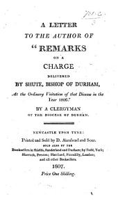"A Letter to the Author of ""Remarks on a Charge delivered by Shute, Bishop of Durham, at the ordinary visitation of that diocese in the year 1806."" By a Clergyman of the diocese of Durham [i.e. Henry Phillpotts]."