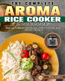 The Complete Aroma Rice Cooker Cookbook