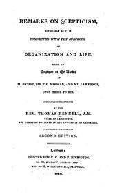 Remarks on scepticism: especially as it is connected with the subjects of organization and life. Being an answer to the views of M. Bichat, Sir T. C. Morgan, and Mr. Lawrence, upon those points