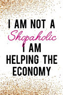 I Am Not a Shopaholic I Am Helping the Economy: Blank Lined Notebook Journal Diary Composition Notepad 120 Pages 6x9 Paperback ( Shopping ) Gold Glitt