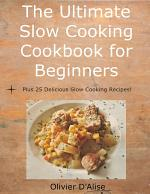 The Ultimate Slow Cooking Cookbook for Beginners Plus 25 Delicious Slow Cooking Recipes!