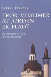 Tror muslimer at jorden er flad?: 100 spørgsmål og svar om islam i det 21. århundrede