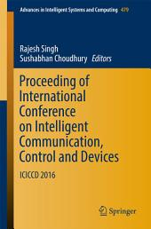 Proceeding of International Conference on Intelligent Communication, Control and Devices: ICICCD 2016