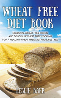 Wheat Free Diet Book  Essential Wheat Free Foods and Delicious Wheat Free Cooking for a Healthy Wheat Free Diet and Lifestyle PDF