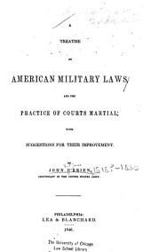 A Treatise on American Military Laws, and the Practice of Courts Martial: With Suggestions for Their Improvement