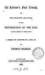 The Redeemer's final triumph; or, The certainty and glory of the resurrection of the just at the coming of their Lord, a series of lectures