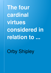 The Four Cardinal Virtues Considered in Relation to the Public and Private Lives of Catholics: Six Sermons for the Day : with an Appendix on the Dissolution of the Union Between Church and State and on the Establishment of an Oratory in London