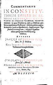 Commentarius in Constitutionem Imperii de revisione actorum et sententiarum in Iudicio Camerae pronunciatarum: in quo titulus 53. part. 3. ordinat. perspicua expositione illustratur ...