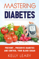 Mastering Diabetes. Prevent, Preserve Diabetes and Control Your Blood Sugar